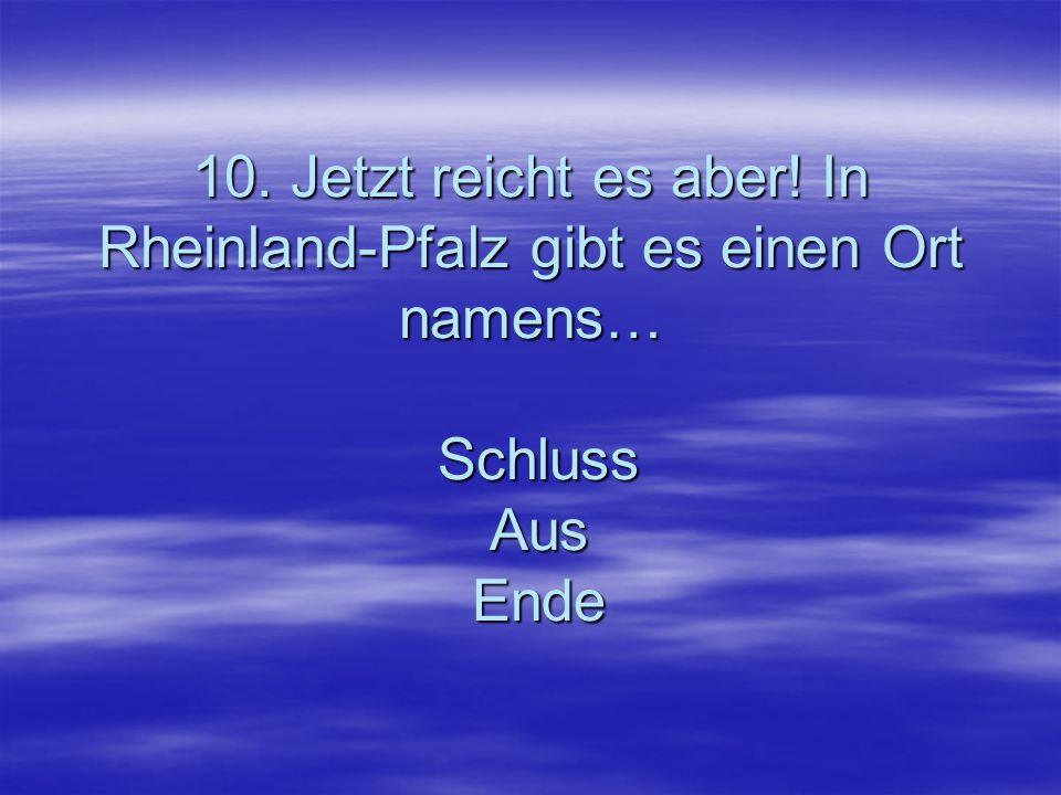 10. Jetzt reicht es aber! In Rheinland-Pfalz gibt es einen Ort namens… Schluss Aus Ende