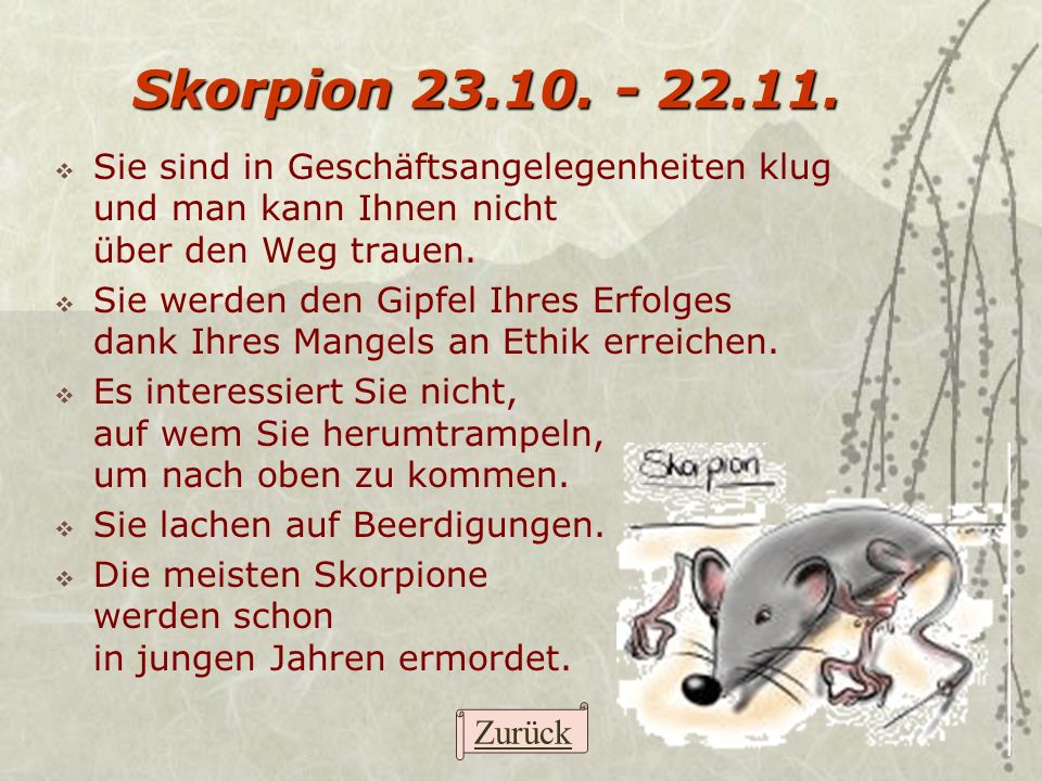 Skorpion 23.10. - 22.11. Sie sind in Geschäftsangelegenheiten klug und man kann Ihnen nicht über den Weg trauen. Sie werden den Gipfel Ihres Erfolges