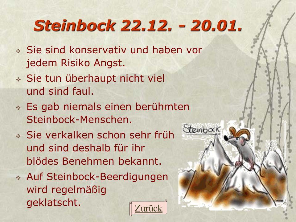 Steinbock 22.12. - 20.01. Sie sind konservativ und haben vor jedem Risiko Angst. Sie tun überhaupt nicht viel und sind faul. Es gab niemals einen berü