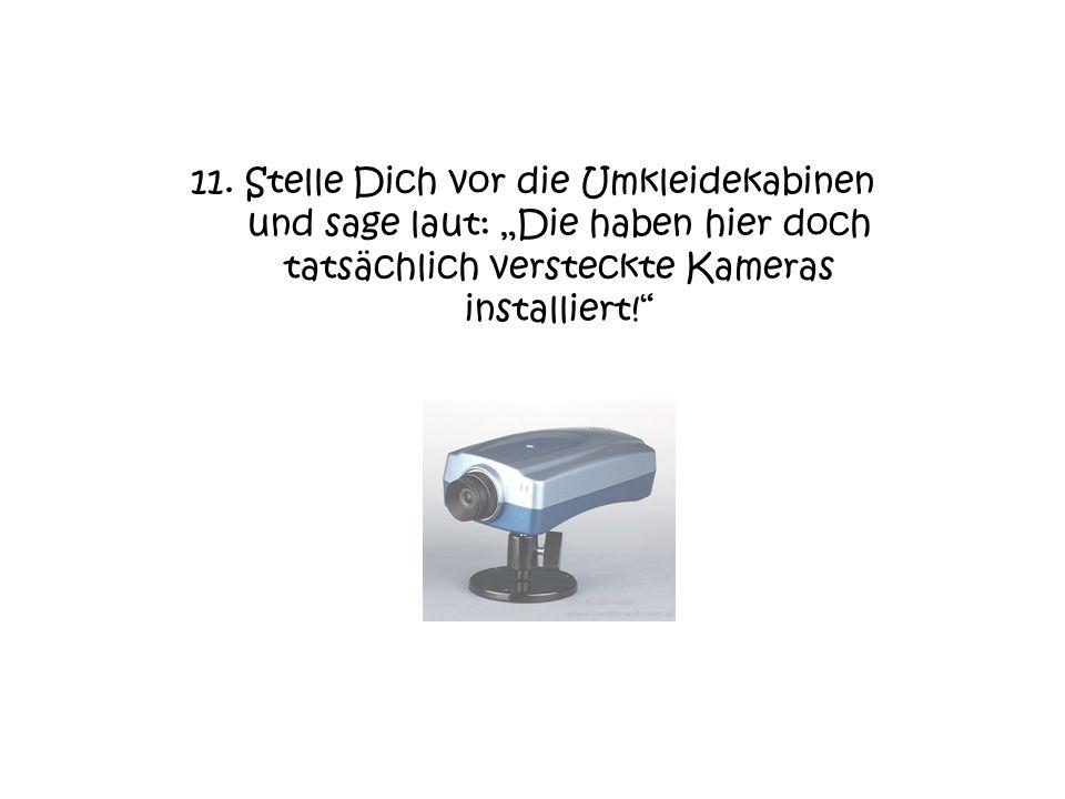 11. Stelle Dich vor die Umkleidekabinen und sage laut: Die haben hier doch tatsächlich versteckte Kameras installiert!