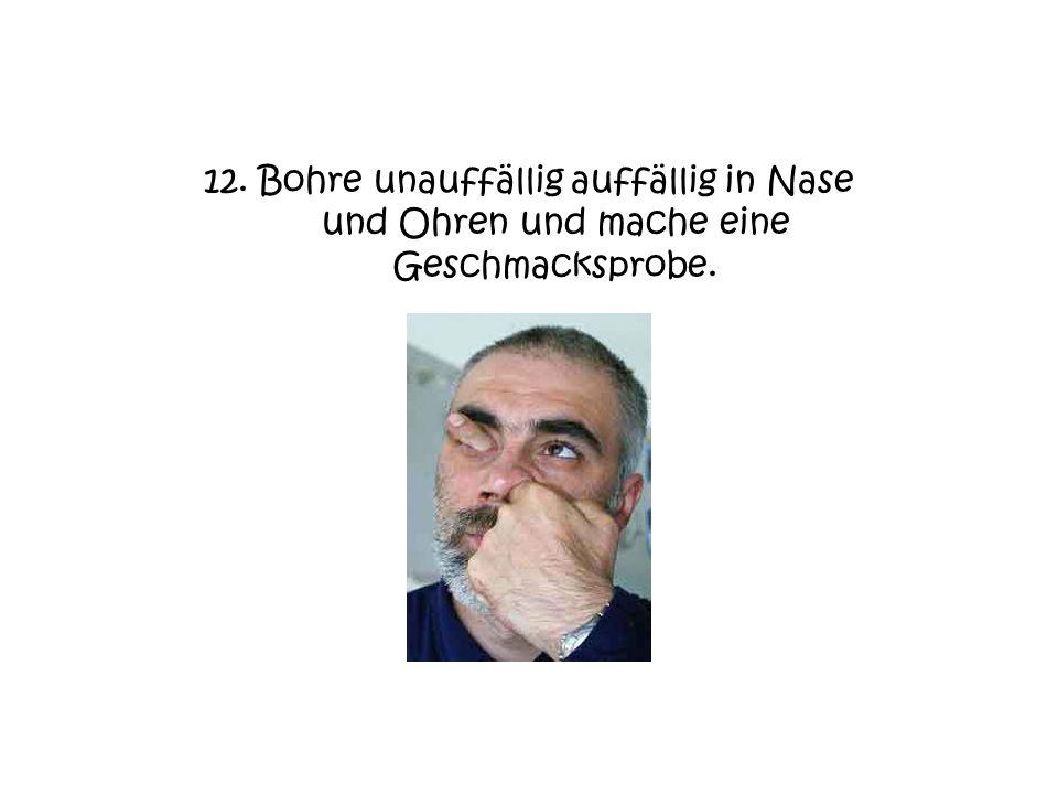 12. Bohre unauffällig auffällig in Nase und Ohren und mache eine Geschmacksprobe.