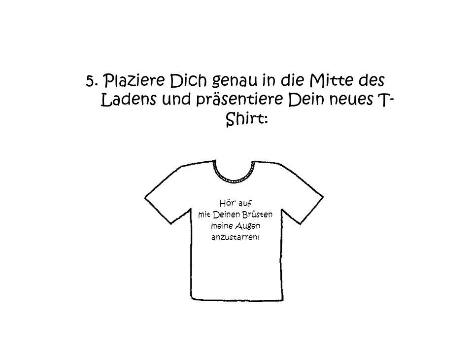 5. Plaziere Dich genau in die Mitte des Ladens und präsentiere Dein neues T- Shirt: Hör auf mit Deinen Brüsten meine Augen anzustarren!