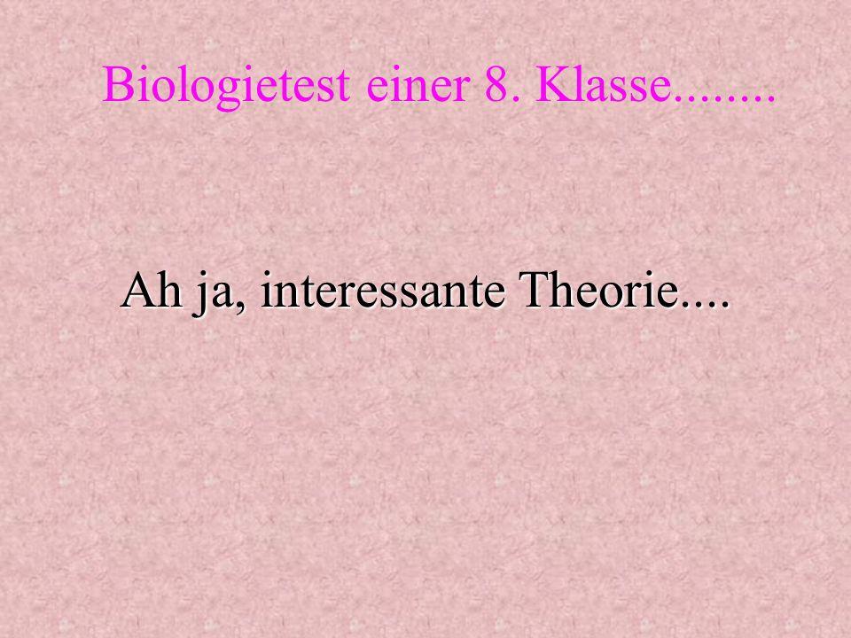 Ah ja, interessante Theorie.... Biologietest einer 8. Klasse........