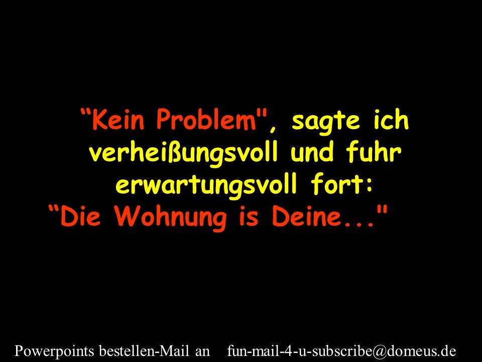 Powerpoints bestellen-Mail an fun-mail-4-u-subscribe@domeus.de Wenn es Sie nicht stört; ich möchte in mein Zimmer gehen und was Leichteres anziehen.