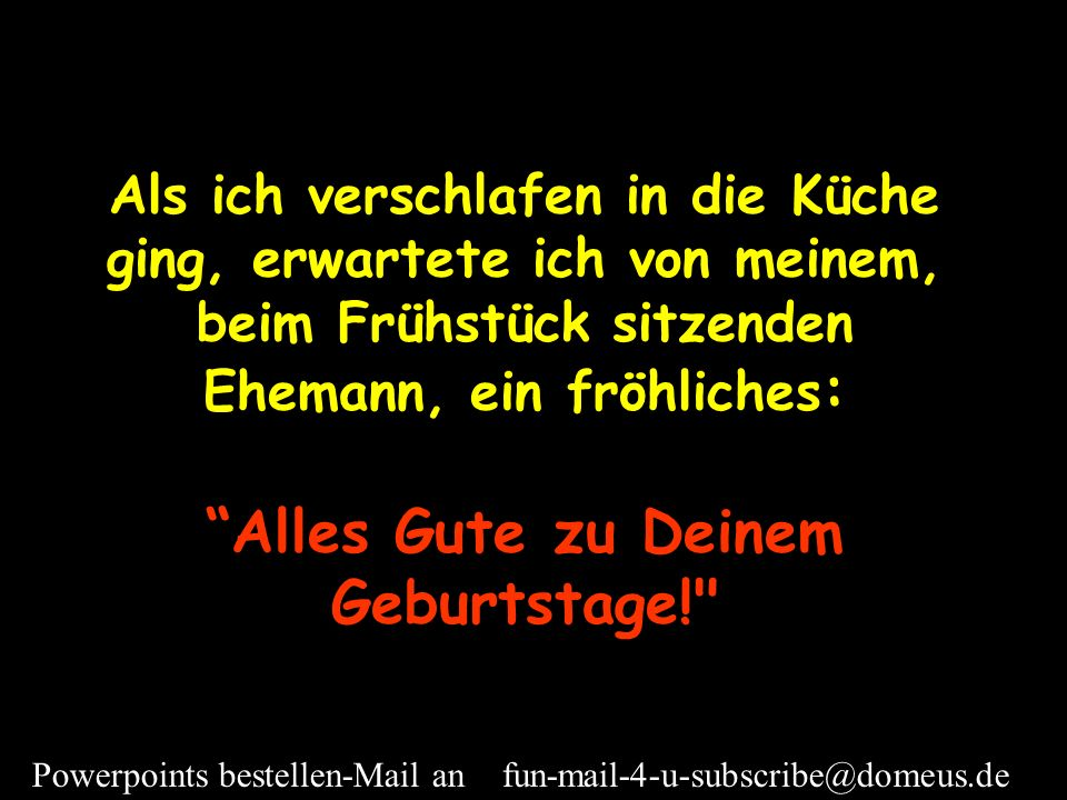 Powerpoints bestellen-Mail an fun-mail-4-u-subscribe@domeus.de Es war mein Geburtstag.