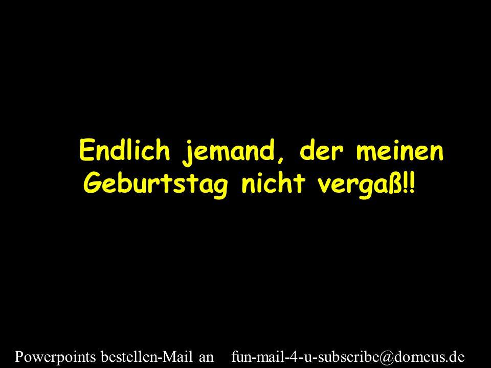 Powerpoints bestellen-Mail an fun-mail-4-u-subscribe@domeus.de...gefolgt von meinem Manne, meinen Kindern, Freunden und Arbeitskollegen Alle sangen fröhlich: Happy birthday!!!