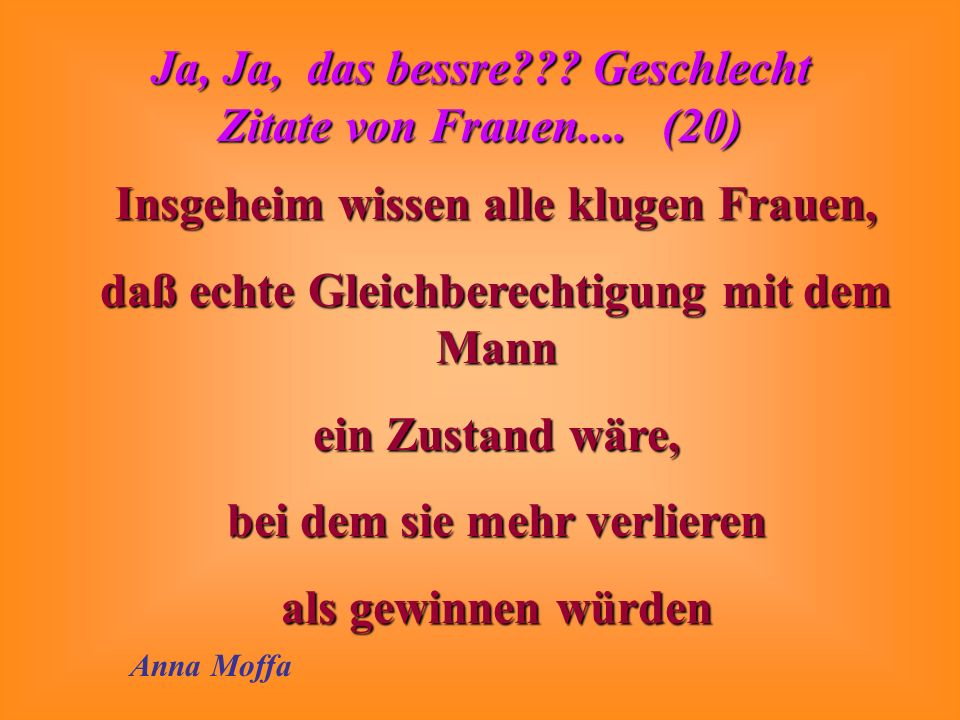 Ja, Ja, das bessre??? Geschlecht Zitate von Frauen.... (20) Die volle Gleichberechtigung der Frau wäre ein kolossaler Rückschritt Anita Ekberg