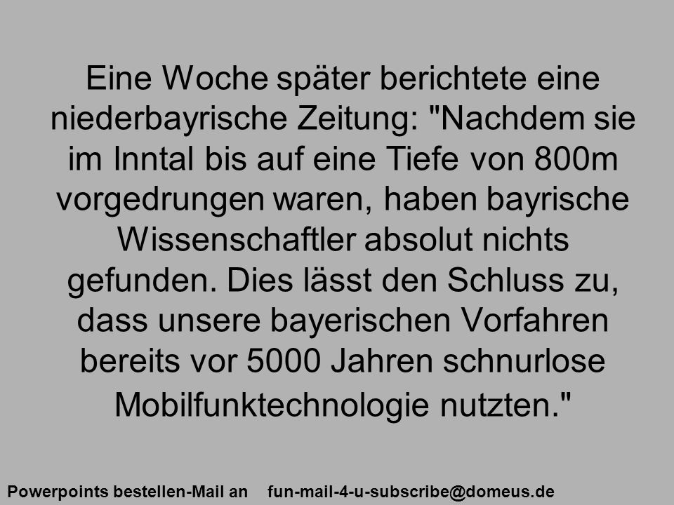 Powerpoints bestellen-Mail an fun-mail-4-u-subscribe@domeus.de Eine Woche später berichtete eine niederbayrische Zeitung: Nachdem sie im Inntal bis auf eine Tiefe von 800m vorgedrungen waren, haben bayrische Wissenschaftler absolut nichts gefunden.
