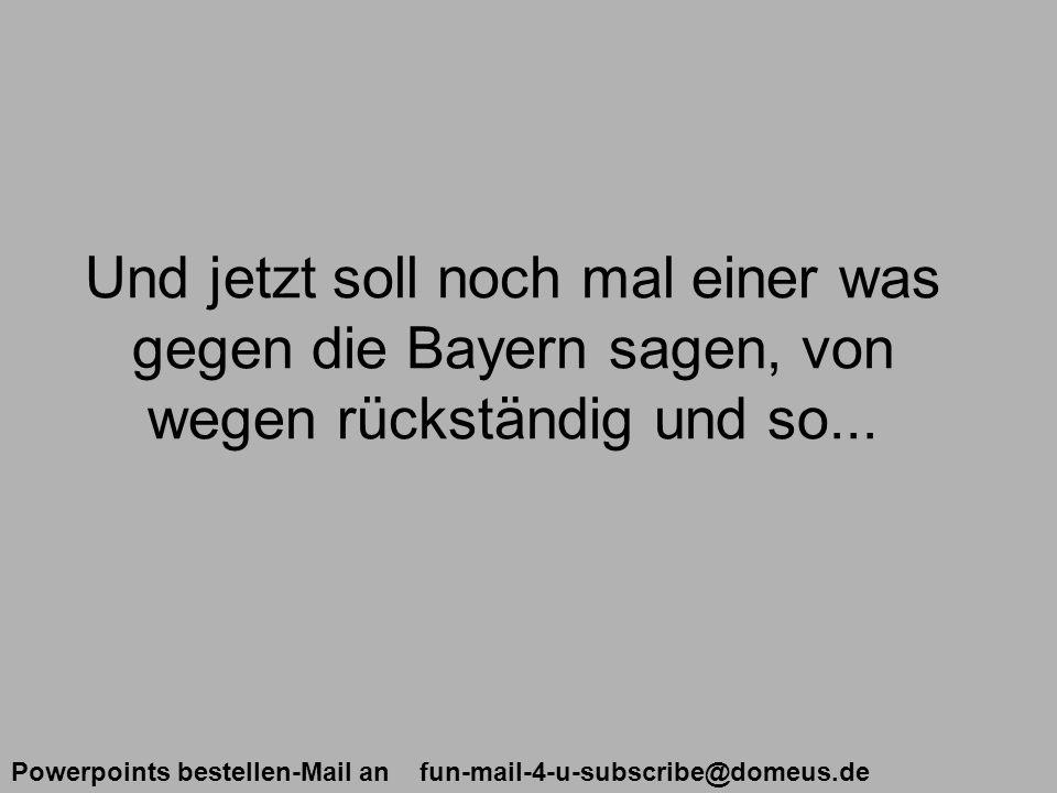 Powerpoints bestellen-Mail an fun-mail-4-u-subscribe@domeus.de Und jetzt soll noch mal einer was gegen die Bayern sagen, von wegen rückständig und so...