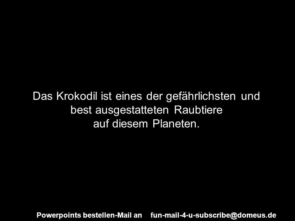 Powerpoints bestellen-Mail an fun-mail-4-u-subscribe@domeus.de Das Krokodil ist eines der gefährlichsten und best ausgestatteten Raubtiere auf diesem