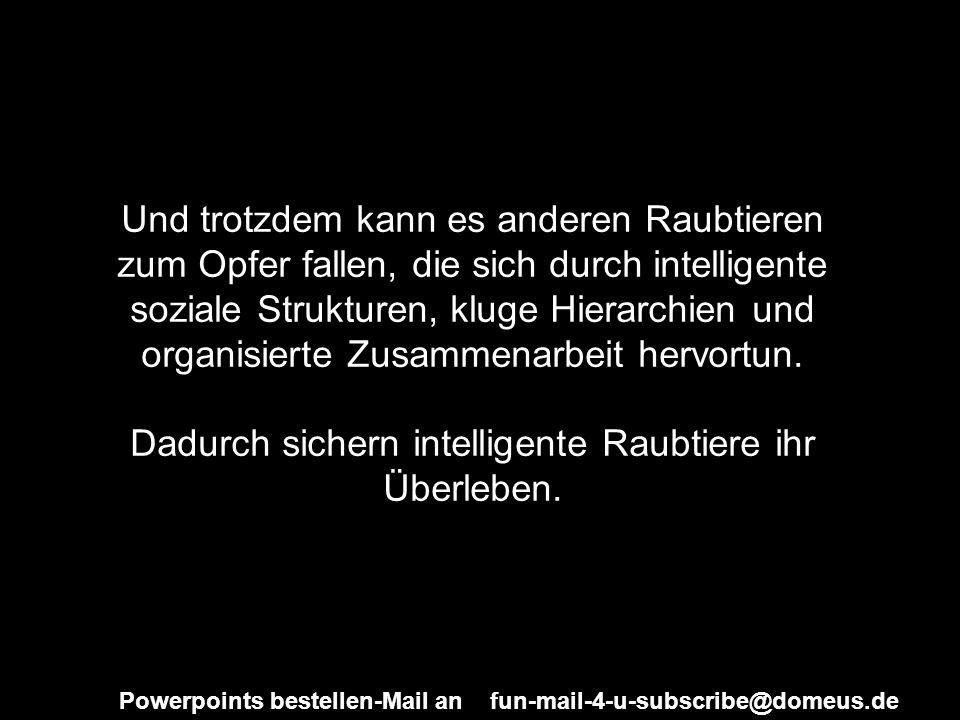 Powerpoints bestellen-Mail an fun-mail-4-u-subscribe@domeus.de Und trotzdem kann es anderen Raubtieren zum Opfer fallen, die sich durch intelligente s