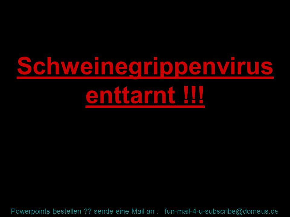 Powerpoints bestellen ?? sende eine Mail an : fun-mail-4-u-subscribe@domeus.de Schweinegrippenvirus enttarnt !!! WW