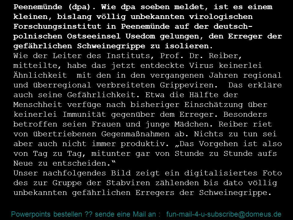 Powerpoints bestellen ?? sende eine Mail an : fun-mail-4-u-subscribe@domeus.de Peenemünde (dpa). Wie dpa soeben meldet, ist es einem kleinen, bislang