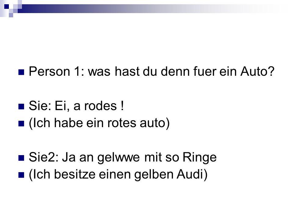 Person 1: was hast du denn fuer ein Auto? Sie: Ei, a rodes ! (Ich habe ein rotes auto) Sie2: Ja an gelwwe mit so Ringe (Ich besitze einen gelben Audi)
