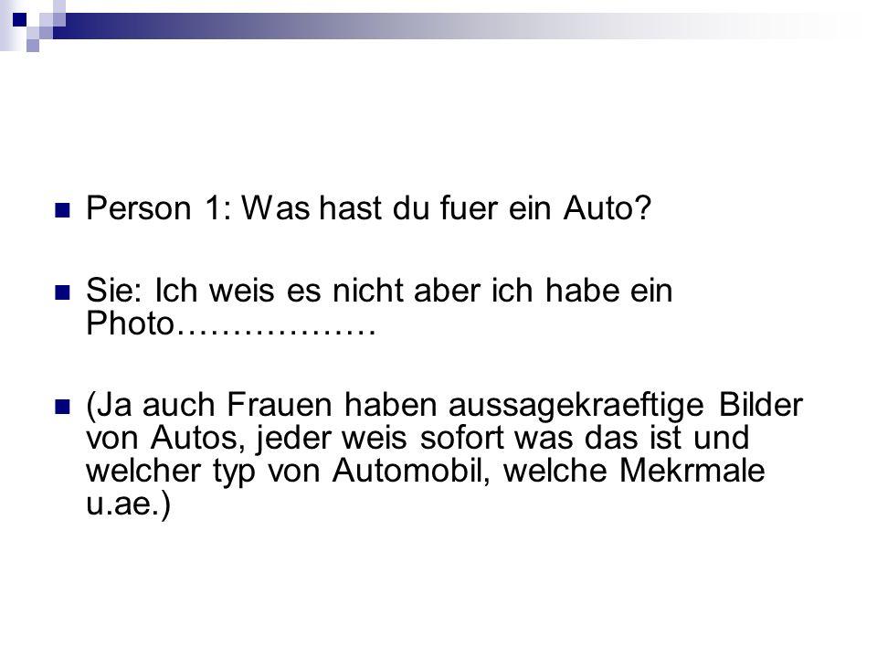 Person 1: Was hast du fuer ein Auto? Sie: Ich weis es nicht aber ich habe ein Photo……………… (Ja auch Frauen haben aussagekraeftige Bilder von Autos, jed