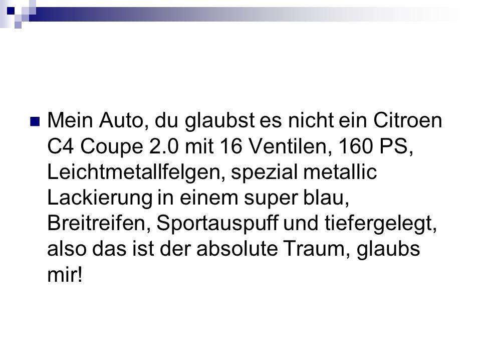 Mein Auto, du glaubst es nicht ein Citroen C4 Coupe 2.0 mit 16 Ventilen, 160 PS, Leichtmetallfelgen, spezial metallic Lackierung in einem super blau, Breitreifen, Sportauspuff und tiefergelegt, also das ist der absolute Traum, glaubs mir!