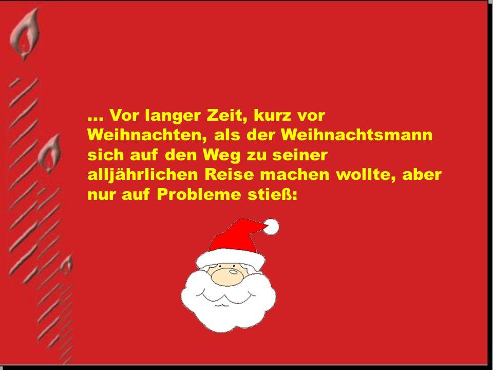 ... Vor langer Zeit, kurz vor Weihnachten, als der Weihnachtsmann sich auf den Weg zu seiner alljährlichen Reise machen wollte, aber nur auf Probleme