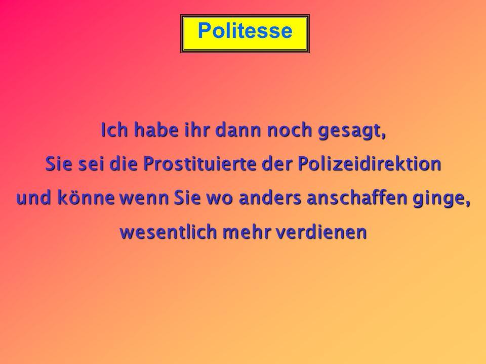 Ich habe ihr dann noch gesagt, Sie sei die Prostituierte der Polizeidirektion und könne wenn Sie wo anders anschaffen ginge, wesentlich mehr verdienen
