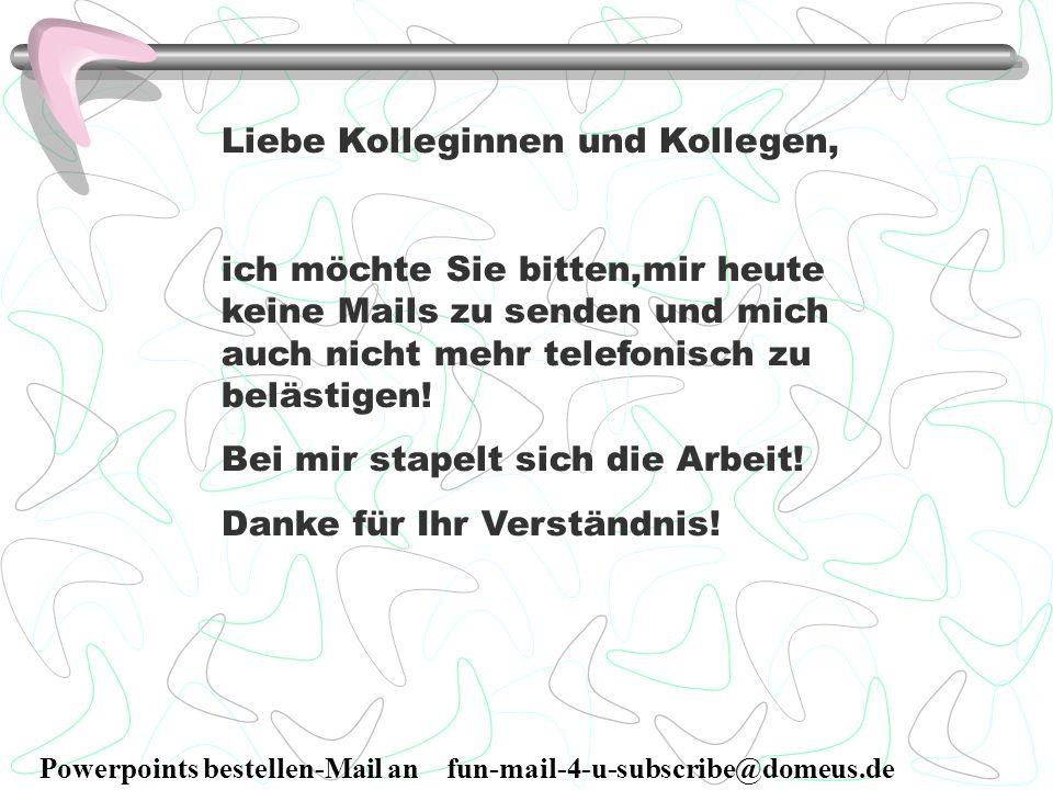 Powerpoints bestellen-Mail an fun-mail-4-u-subscribe@domeus.de Liebe Kolleginnen und Kollegen, ich möchte Sie bitten,mir heute keine Mails zu senden u