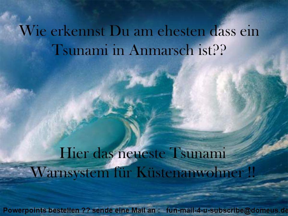 Wie erkennst Du am ehesten dass ein Tsunami in Anmarsch ist?? Hier das neueste Tsunami Warnsystem für Küstenanwohner !! Powerpoints bestellen ?? sende
