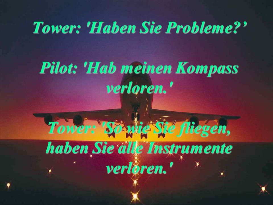 Pilot: 'Haben nur noch wenig Treibstoff. Erbitten dringend Anweisung.' Tower: 'Wie ist ihre Position? Haben Sie nicht auf dem Schirm.' Pilot: 'Wir ste