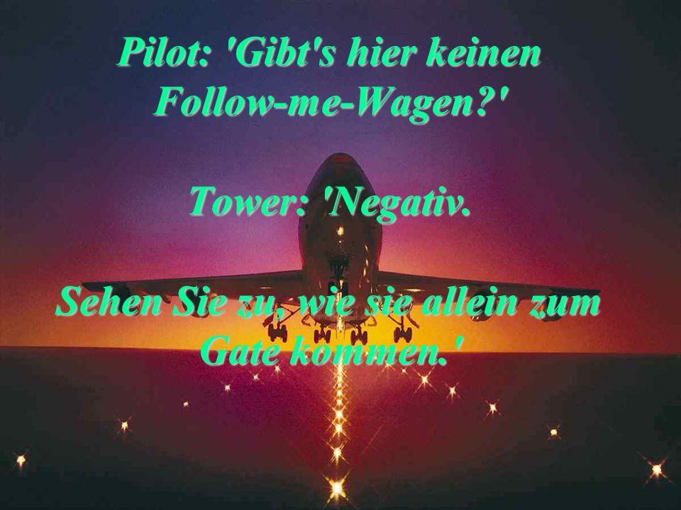 Pilot: 'Erbitten Starterlaubnis.' Tower: 'Sorry, wir haben Ihren Flugplan nicht. Wo wollen Sie hin?' Pilot: 'Wie jeden Montag nach Salzburg.' Tower: '