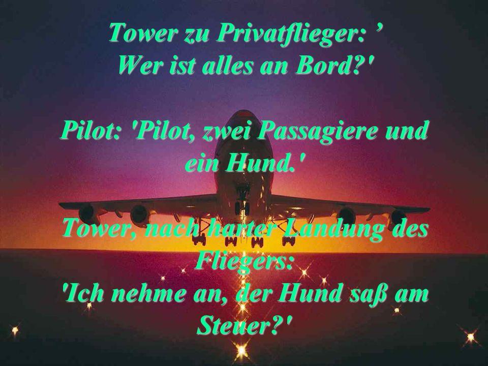 Tower: 'Höhe und Position?' Pilot: 'Ich bin 1.80 m und sitze vorne links.'