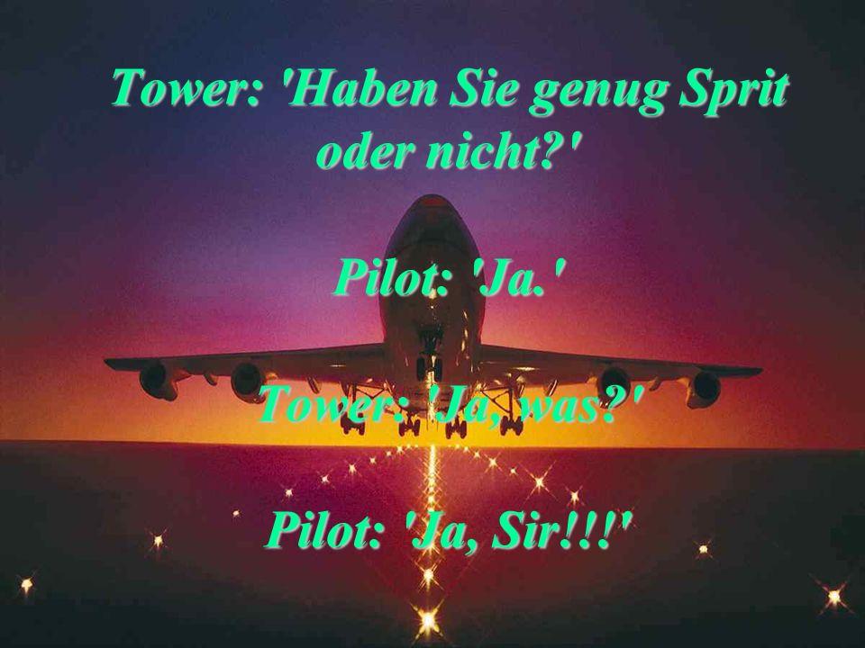 Tower zu Privatflieger: Wer ist alles an Bord?' Pilot: 'Pilot, zwei Passagiere und ein Hund.' Tower, nach harter Landung des Fliegers: 'Ich nehme an,