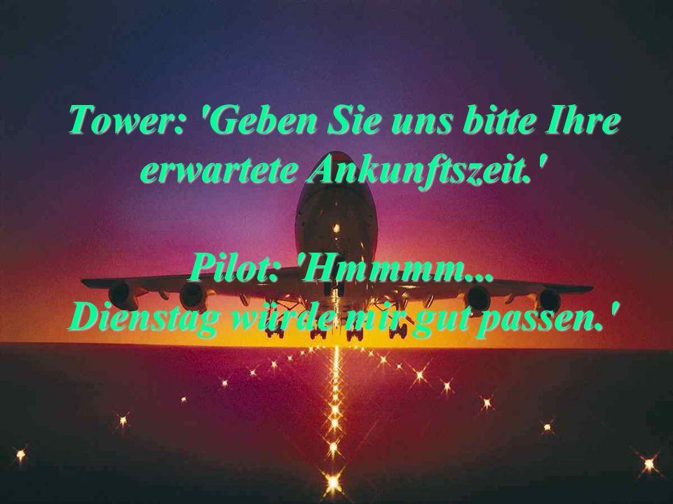 Tower: 'Haben Sie genug Sprit oder nicht?' Pilot: 'Ja.' Tower: 'Ja, was?' Pilot: 'Ja, Sir!!!'