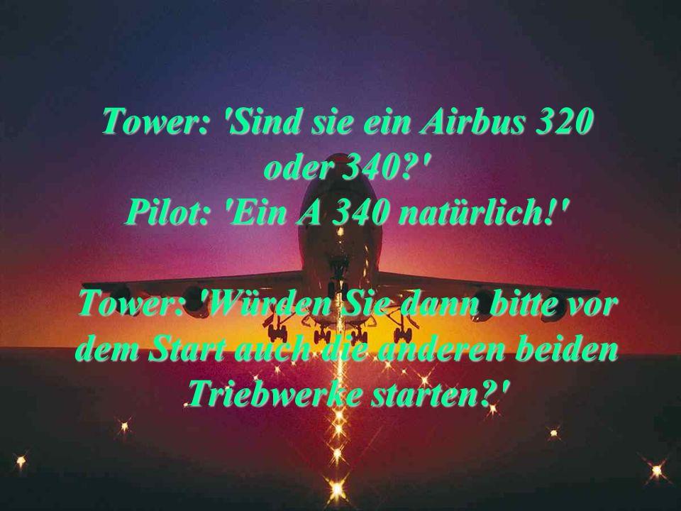 Tower: 'Um Lärm zu vermeiden, schwenken sie bitte 45 Grad nach rechts.' Pilot: 'Was können wir in 35 000 Fuß Höhe schon für Lärm machen?' Tower: 'Den