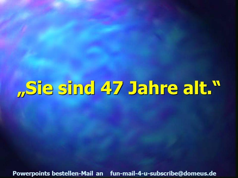 Powerpoints bestellen-Mail an fun-mail-4-u-subscribe@domeus.de Sie sind 47 Jahre alt.