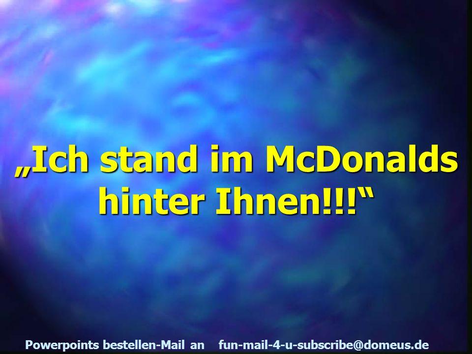 Powerpoints bestellen-Mail an fun-mail-4-u-subscribe@domeus.de Ich stand im McDonalds hinter Ihnen!!!