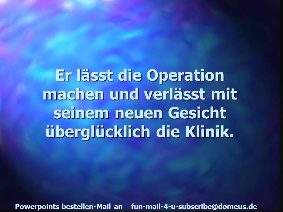 Powerpoints bestellen-Mail an fun-mail-4-u-subscribe@domeus.de Er lässt die Operation machen und verlässt mit seinem neuen Gesicht überglücklich die K