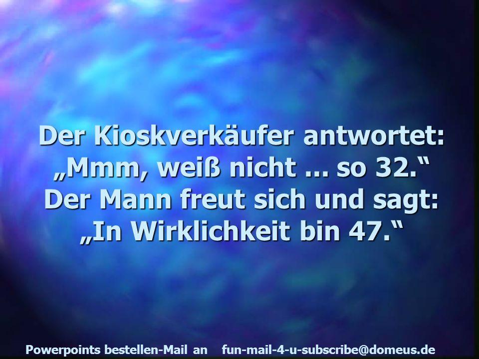 Powerpoints bestellen-Mail an fun-mail-4-u-subscribe@domeus.de Der Kioskverkäufer antwortet: Mmm, weiß nicht...