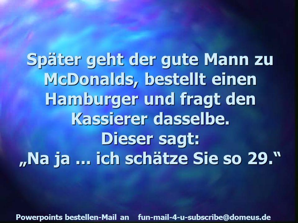 Powerpoints bestellen-Mail an fun-mail-4-u-subscribe@domeus.de Später geht der gute Mann zu McDonalds, bestellt einen Hamburger und fragt den Kassierer dasselbe.