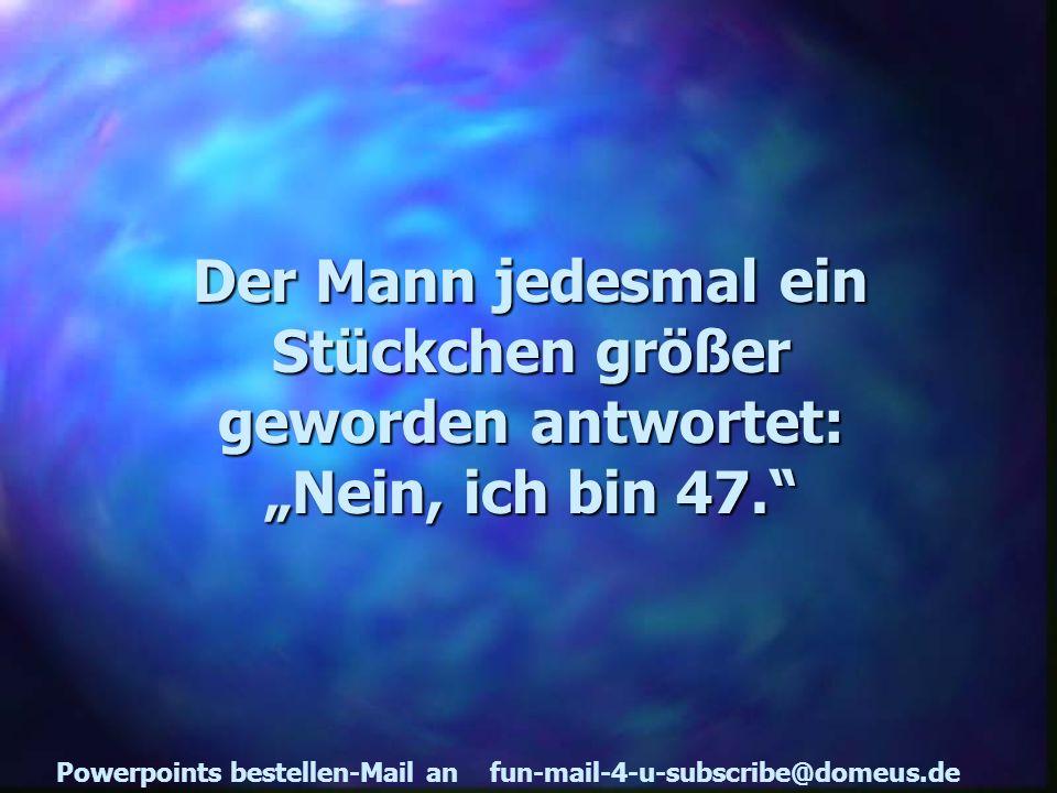 Powerpoints bestellen-Mail an fun-mail-4-u-subscribe@domeus.de Der Mann jedesmal ein Stückchen größer geworden antwortet: Nein, ich bin 47.