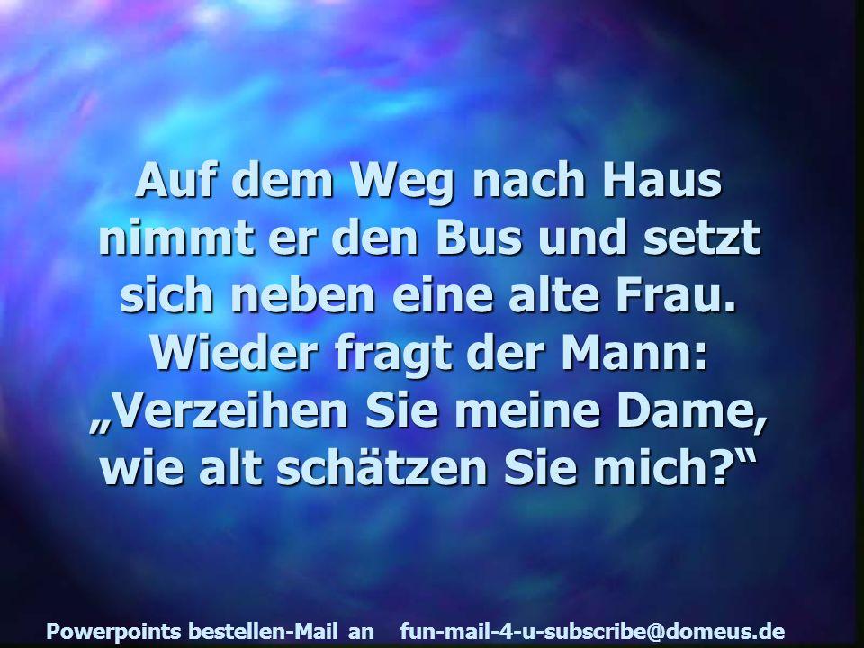 Powerpoints bestellen-Mail an fun-mail-4-u-subscribe@domeus.de Auf dem Weg nach Haus nimmt er den Bus und setzt sich neben eine alte Frau.