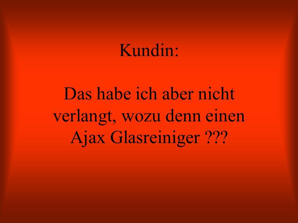 Kundin: Das habe ich aber nicht verlangt, wozu denn einen Ajax Glasreiniger ???