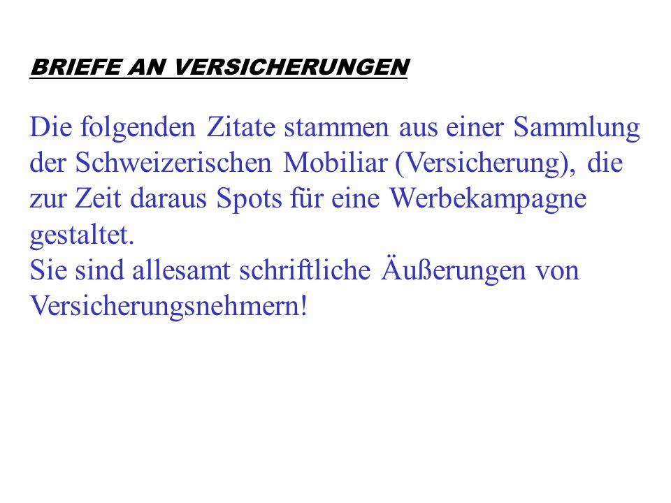 BRIEFE AN VERSICHERUNGEN Die folgenden Zitate stammen aus einer Sammlung der Schweizerischen Mobiliar (Versicherung), die zur Zeit daraus Spots für eine Werbekampagne gestaltet.