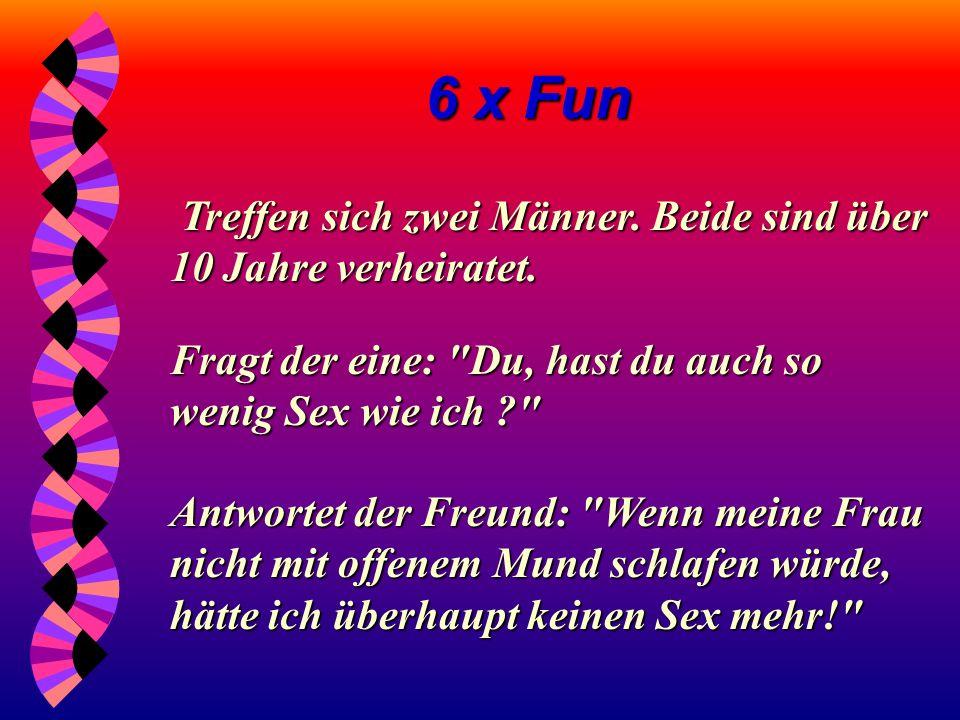 6 x Fun Treffen sich zwei Freunde. Fragt einer den anderen: Darauf der andere ganz entrüstet: