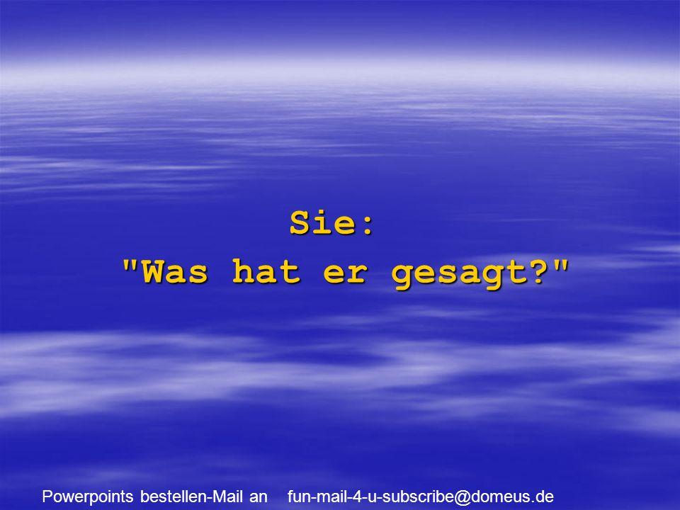 Powerpoints bestellen-Mail an fun-mail-4-u-subscribe@domeus.de Sie: Was hat er gesagt