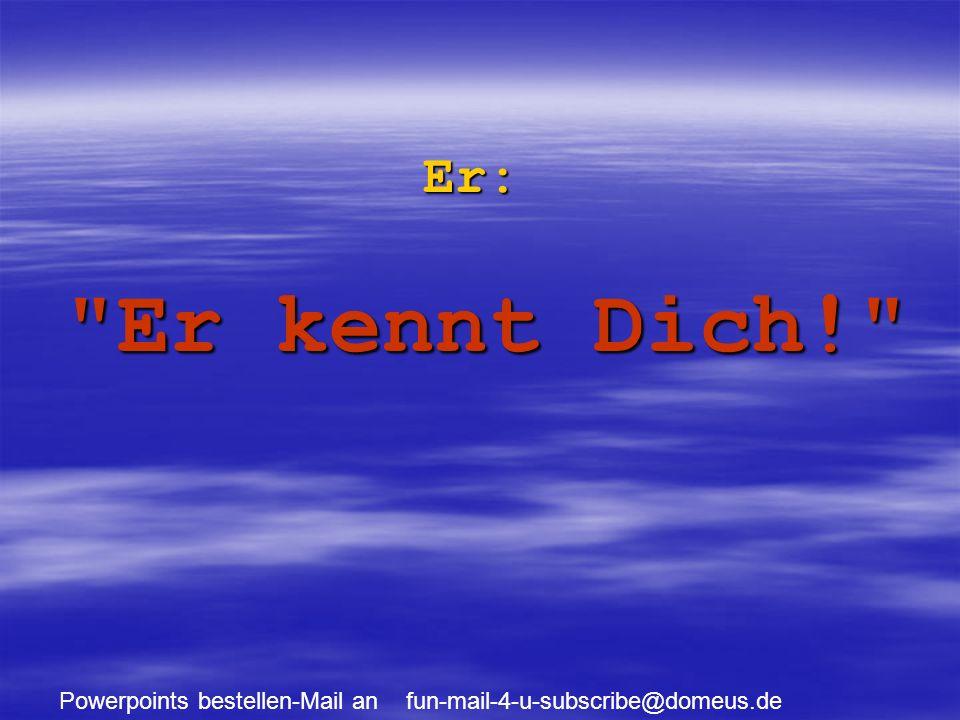 Powerpoints bestellen-Mail an fun-mail-4-u-subscribe@domeus.de Er: Er kennt Dich!