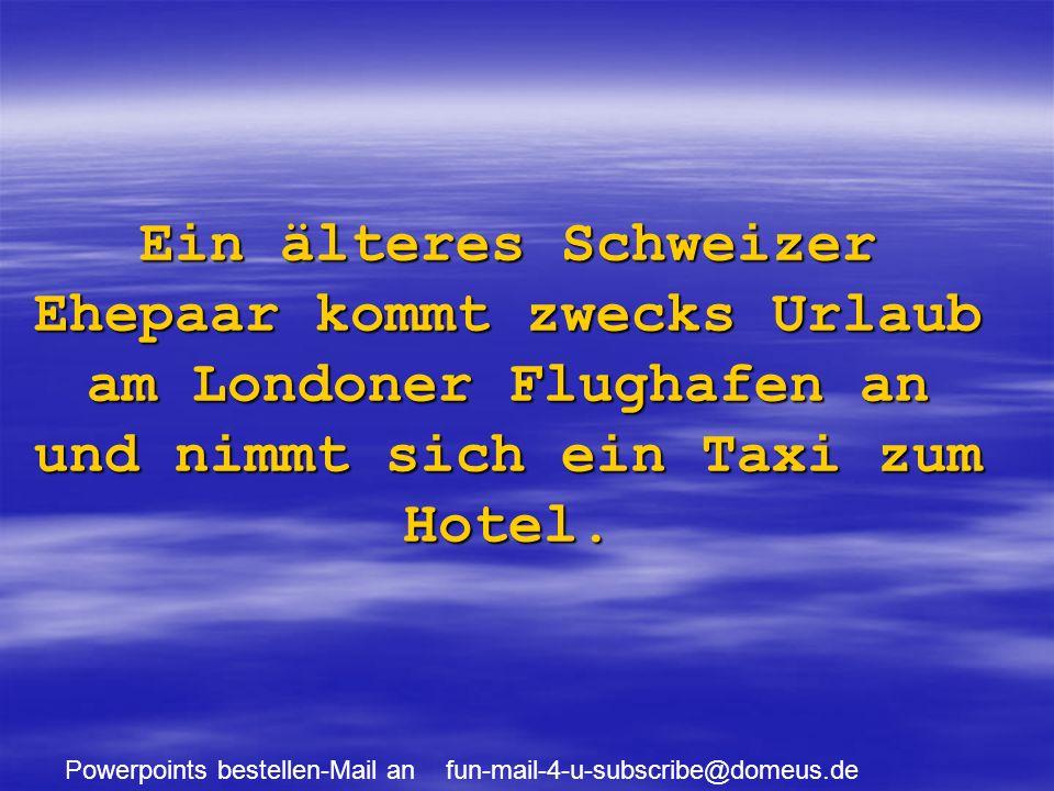 Powerpoints bestellen-Mail an fun-mail-4-u-subscribe@domeus.de Ein älteres Schweizer Ehepaar kommt zwecks Urlaub am Londoner Flughafen an und nimmt sich ein Taxi zum Hotel.