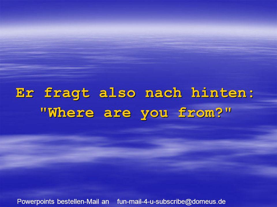 Powerpoints bestellen-Mail an fun-mail-4-u-subscribe@domeus.de Sagt der Mann: We are from Switzerland.