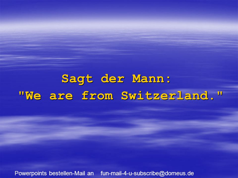 Powerpoints bestellen-Mail an fun-mail-4-u-subscribe@domeus.de Sagt der Mann: We are from Switzerland.