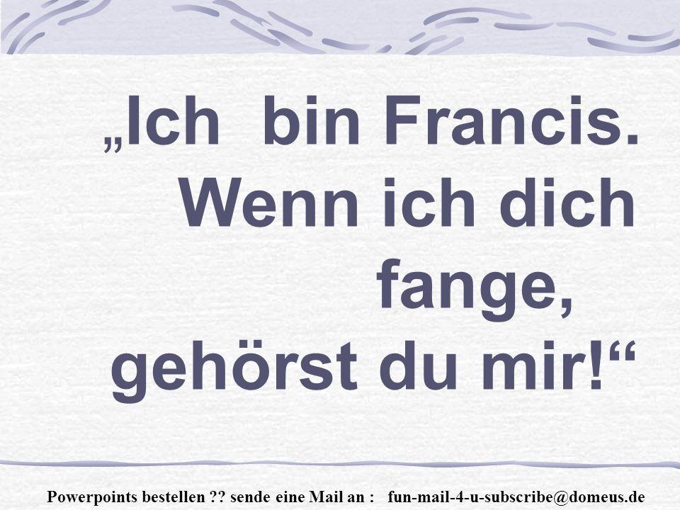 Powerpoints bestellen . sende eine Mail an : fun-mail-4-u-subscribe@domeus.de Ich bin Francis.