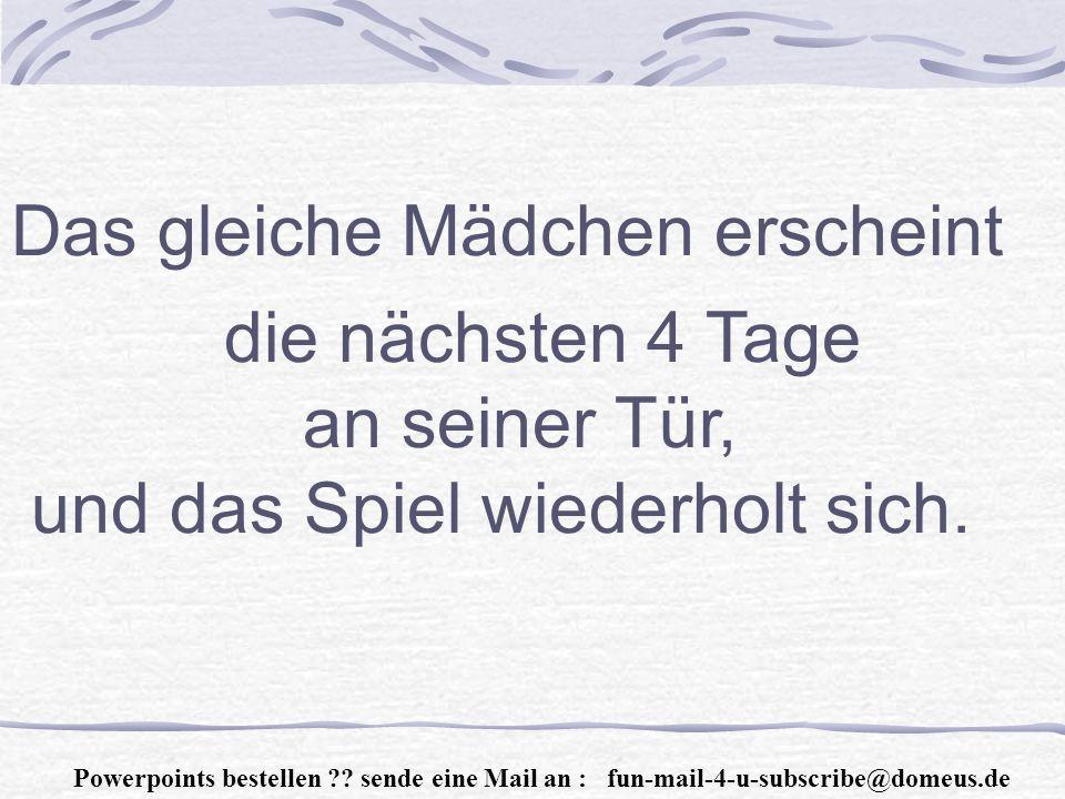 Powerpoints bestellen ?.sende eine Mail an : fun-mail-4-u-subscribe@domeus.de Am 5.