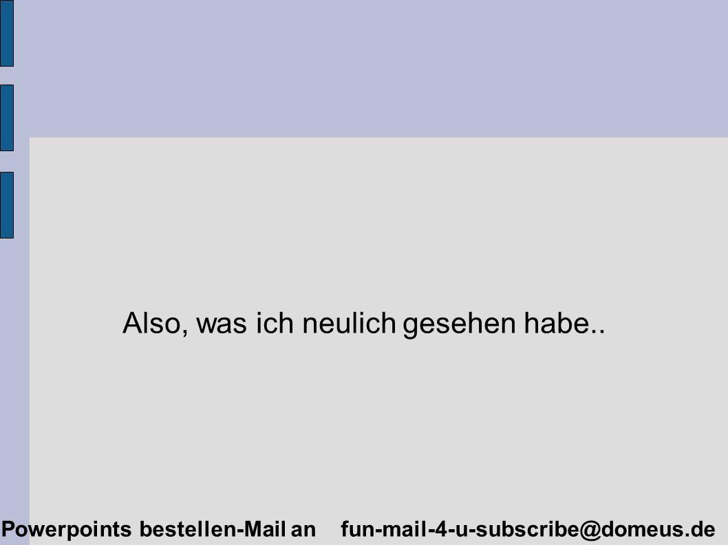 Powerpoints bestellen-Mail an fun-mail-4-u-subscribe@domeus.de Also, was ich neulich gesehen habe..