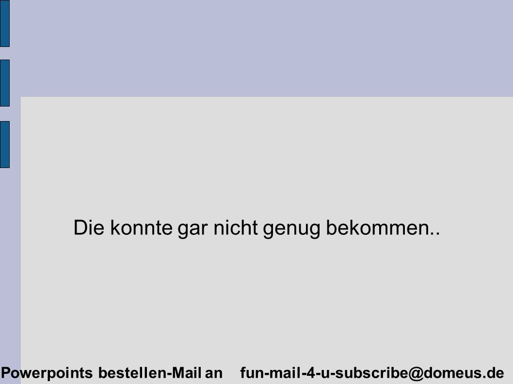 Powerpoints bestellen-Mail an fun-mail-4-u-subscribe@domeus.de Die konnte gar nicht genug bekommen..