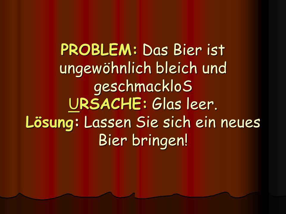 PROBLEM: Das Bier ist ungewöhnlich bleich und geschmackloS URSACHE: Glas leer. Lösung: Lassen Sie sich ein neues Bier bringen!